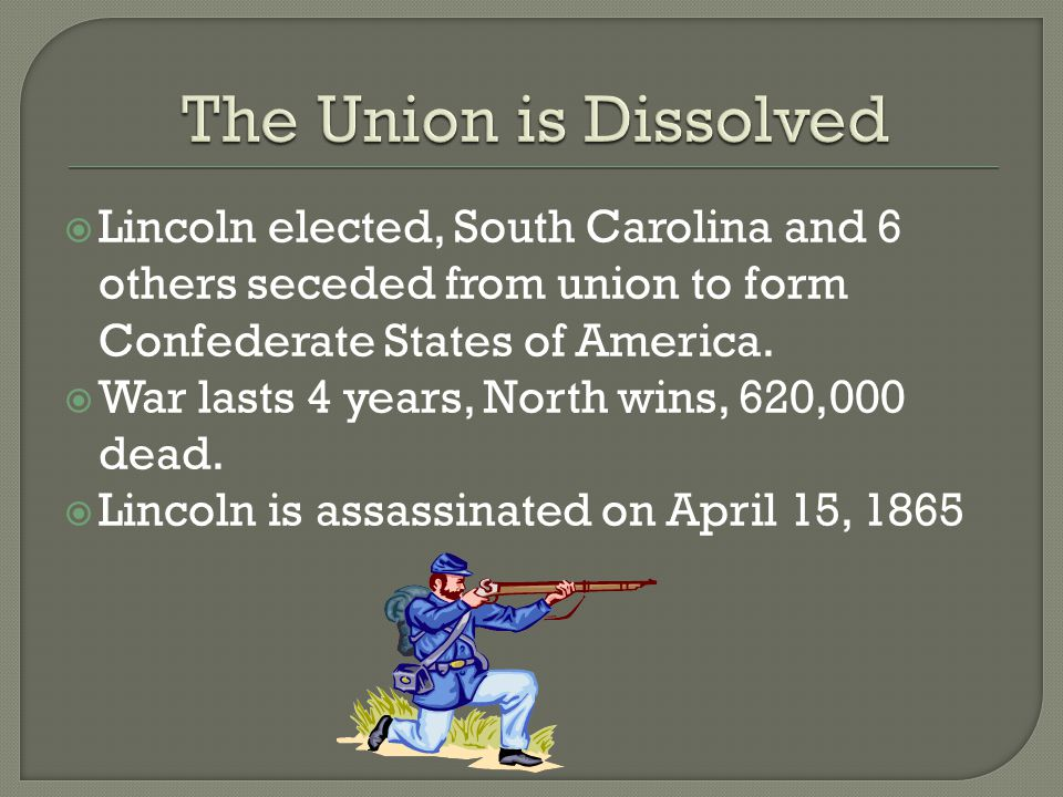  Lincoln elected, South Carolina and 6 others seceded from union to form Confederate States of America.