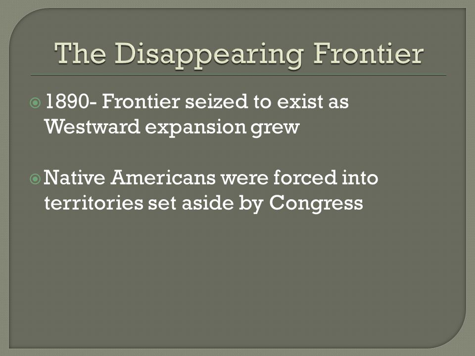  1890- Frontier seized to exist as Westward expansion grew  Native Americans were forced into territories set aside by Congress