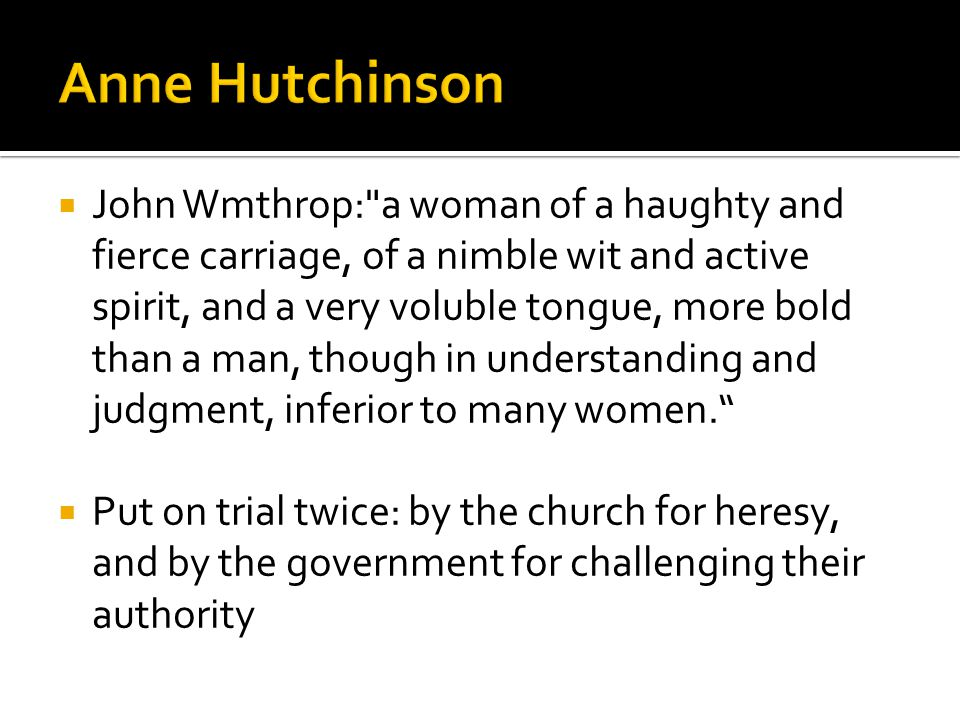  John Wmthrop: a woman of a haughty and fierce carriage, of a nimble wit and active spirit, and a very voluble tongue, more bold than a man, though in understanding and judgment, inferior to many women.  Put on trial twice: by the church for heresy, and by the government for challenging their authority