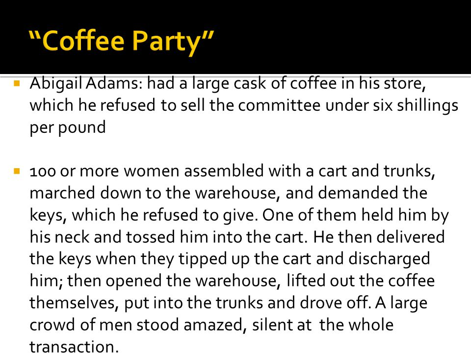  Abigail Adams: had a large cask of coffee in his store, which he refused to sell the committee under six shillings per pound  100 or more women assembled with a cart and trunks, marched down to the warehouse, and demanded the keys, which he refused to give.