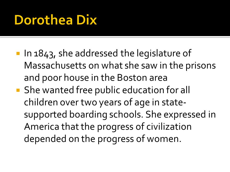  In 1843, she addressed the legislature of Massachusetts on what she saw in the prisons and poor house in the Boston area  She wanted free public education for all children over two years of age in state- supported boarding schools.