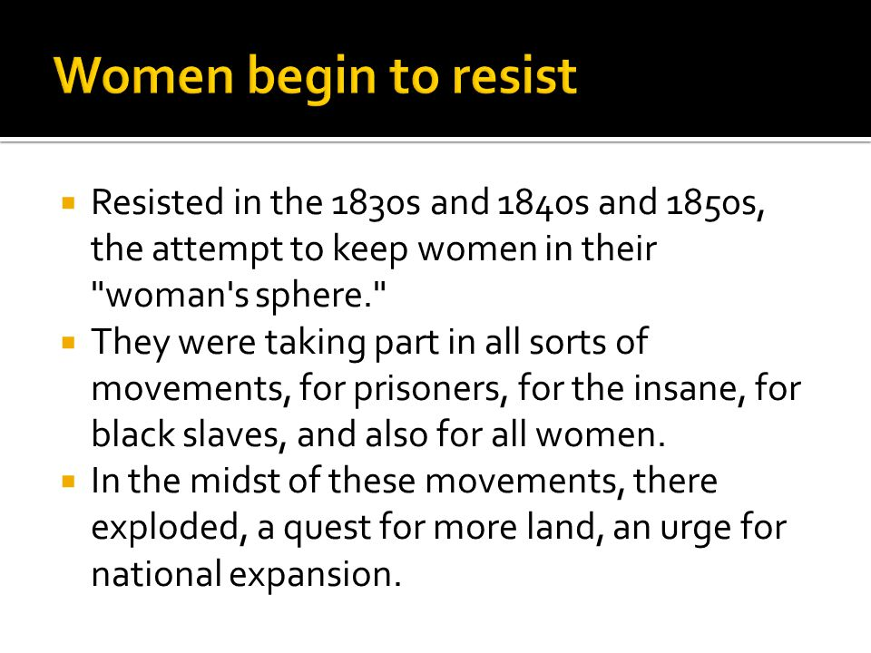  Resisted in the 1830s and 1840s and 1850s, the attempt to keep women in their woman s sphere.  They were taking part in all sorts of movements, for prisoners, for the insane, for black slaves, and also for all women.