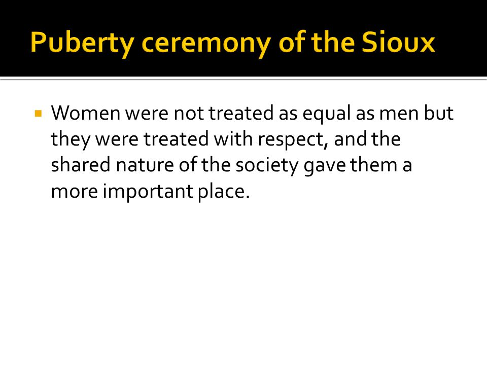  Women were not treated as equal as men but they were treated with respect, and the shared nature of the society gave them a more important place.