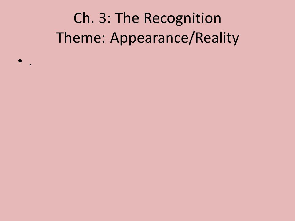 Ch. 3: The Recognition Theme: Appearance/Reality.