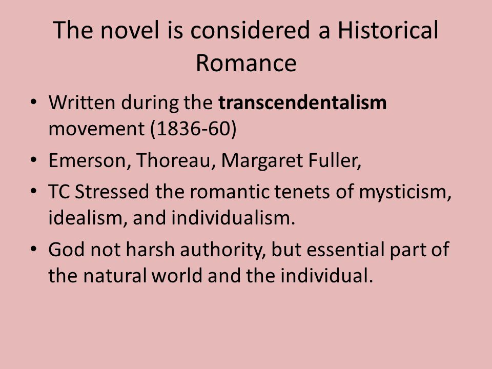 The novel is considered a Historical Romance Written during the transcendentalism movement (1836-60) Emerson, Thoreau, Margaret Fuller, TC Stressed the romantic tenets of mysticism, idealism, and individualism.