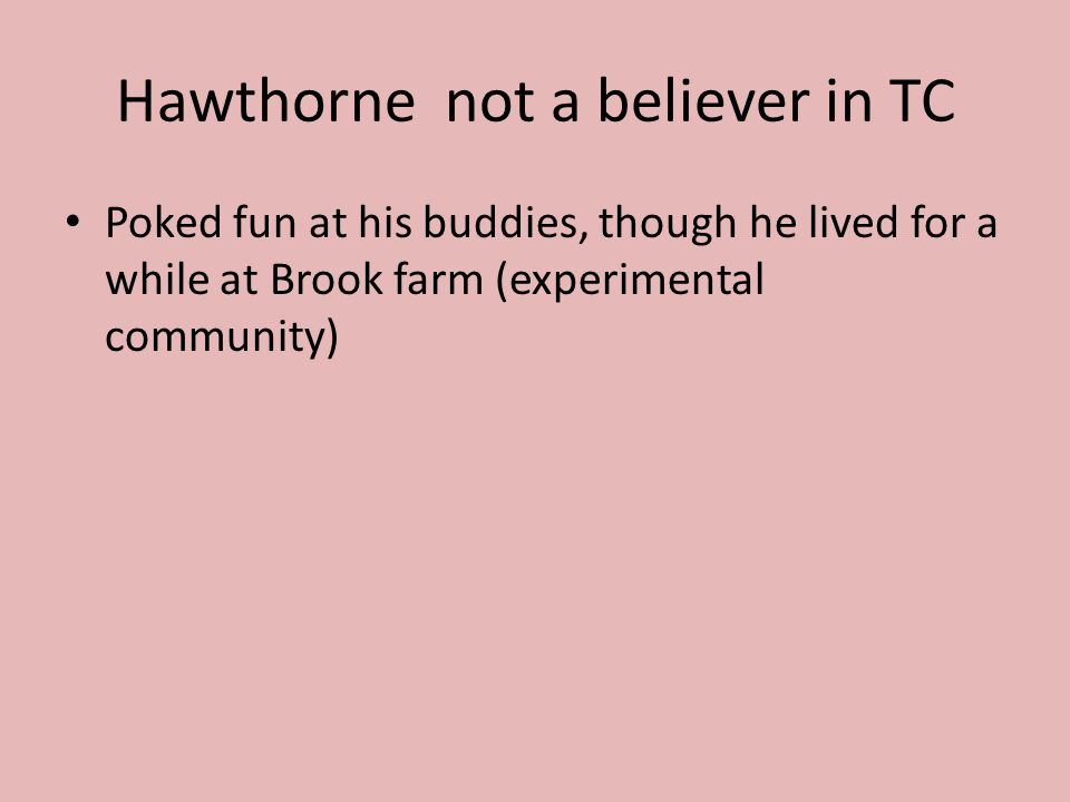 Hawthorne not a believer in TC Poked fun at his buddies, though he lived for a while at Brook farm (experimental community)