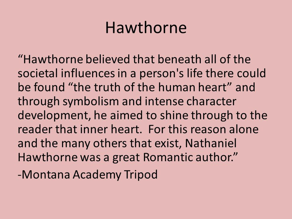Hawthorne Hawthorne believed that beneath all of the societal influences in a person s life there could be found the truth of the human heart and through symbolism and intense character development, he aimed to shine through to the reader that inner heart.