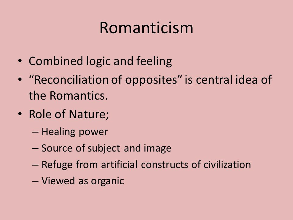 Romanticism Combined logic and feeling Reconciliation of opposites is central idea of the Romantics.