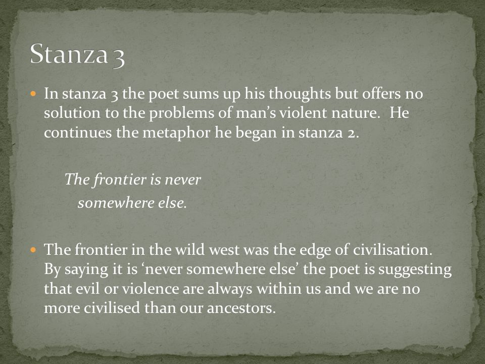 In stanza 3 the poet sums up his thoughts but offers no solution to the problems of man's violent nature.