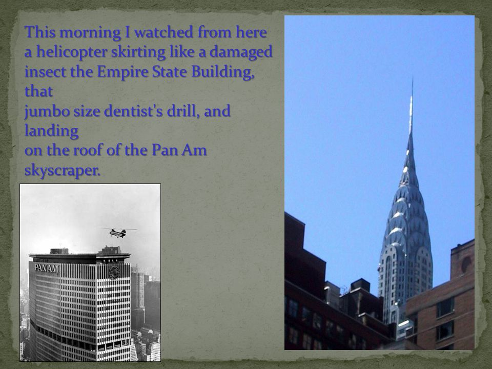 This morning I watched from here a helicopter skirting like a damaged insect the Empire State Building, that jumbo size dentist s drill, and landing on the roof of the Pan Am skyscraper.