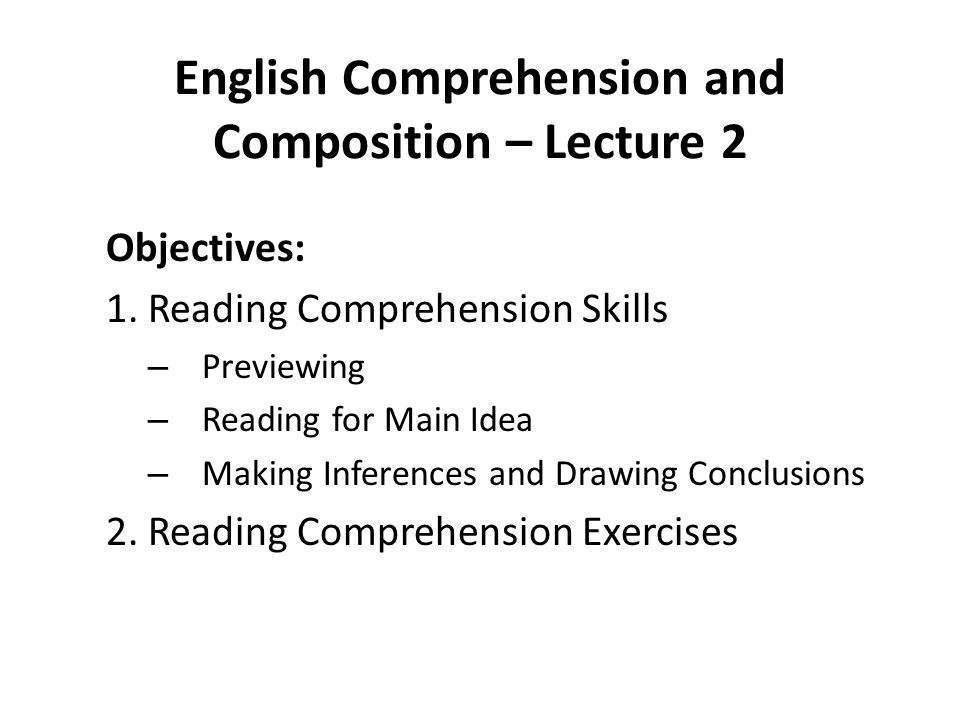 English Comprehension and Composition – Lecture 2 Objectives: 1. Reading Comprehension Skills – Previewing – Reading for Main Idea – Making Inferences