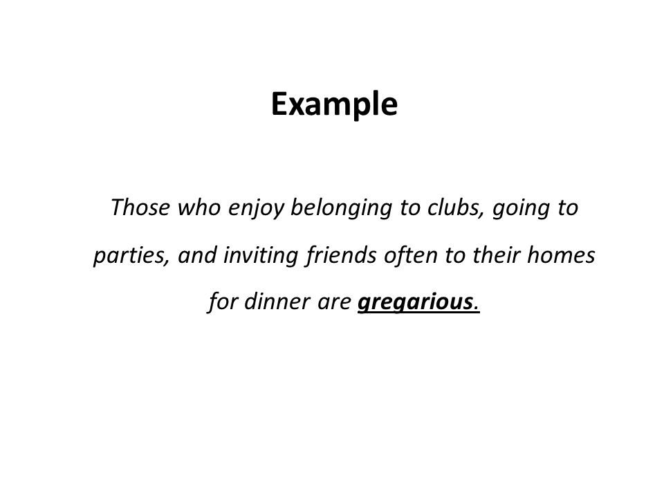 Example Those who enjoy belonging to clubs, going to parties, and inviting friends often to their homes for dinner are gregarious.