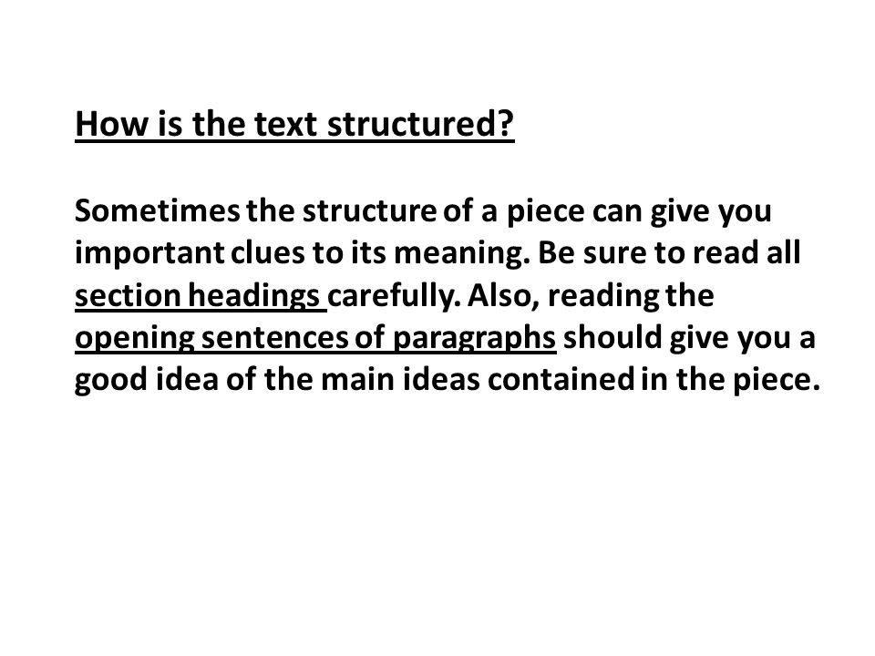 How is the text structured? Sometimes the structure of a piece can give you important clues to its meaning. Be sure to read all section headings caref