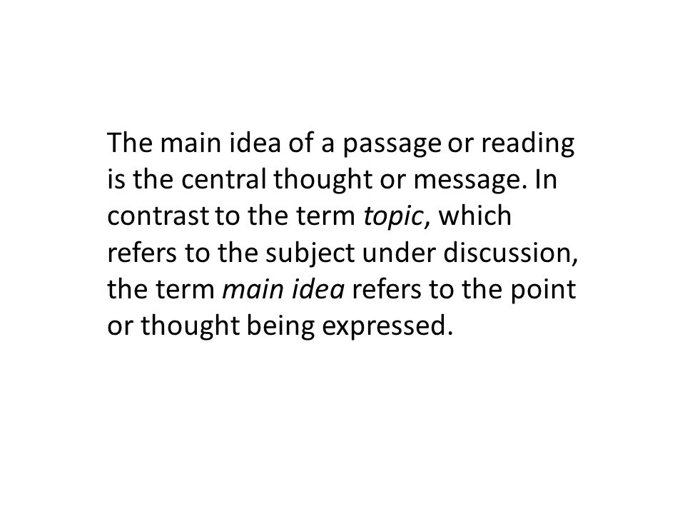 The main idea of a passage or reading is the central thought or message. In contrast to the term topic, which refers to the subject under discussion,