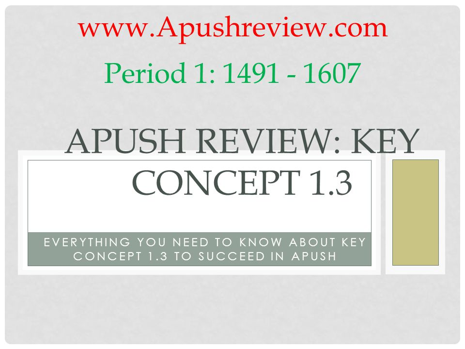 EVERYTHING YOU NEED TO KNOW ABOUT KEY CONCEPT 1.3 TO SUCCEED IN APUSH APUSH REVIEW: KEY CONCEPT 1.3 www.Apushreview.com Period 1: 1491 - 1607