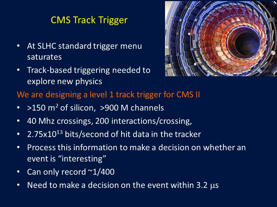 CMS Track Trigger At SLHC standard trigger menu saturates Track-based triggering needed to explore new physics We are designing a level 1 track trigger for CMS II >150 m 2 of silicon, >900 M channels 40 Mhz crossings, 200 interactions/crossing, 2.75x10 13 bits/second of hit data in the tracker Process this information to make a decision on whether an event is interesting Can only record ~1/400 Need to make a decision on the event within 3.2  s