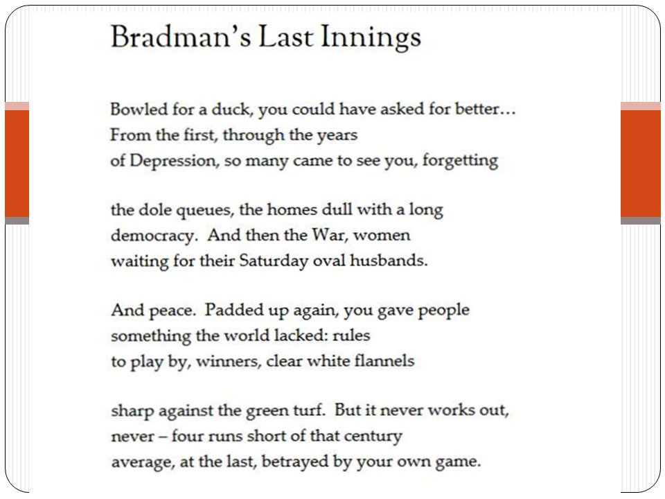 BRADMAN'S LAST INNINGS CONTEXT Sir Donald Bradman: born in 1908 the most renowned and respected of Australian cricketers of shy manner, he attained heroic stature in the interwar period and captained Australia in test matches against England from 1936 to 1948 He represents an era, long gone, when sportsmen were gentlemen and the love of a game, not the star status and huge financial rewards