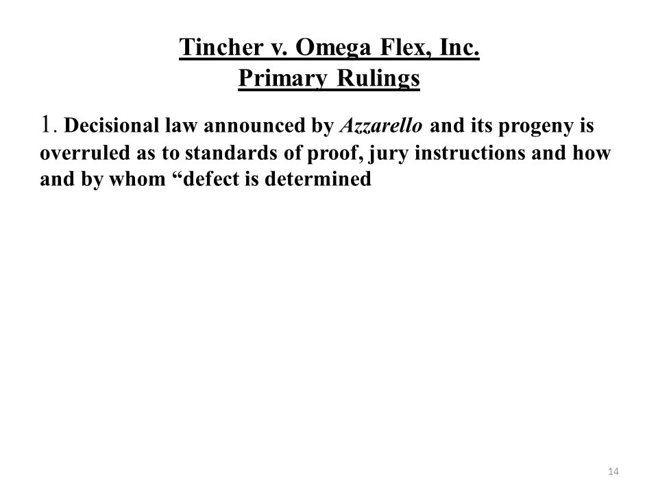 Tincher v. Omega Flex, Inc. Primary Rulings 14 1. Decisional law announced by Azzarello and its progeny is overruled as to standards of proof, jury in