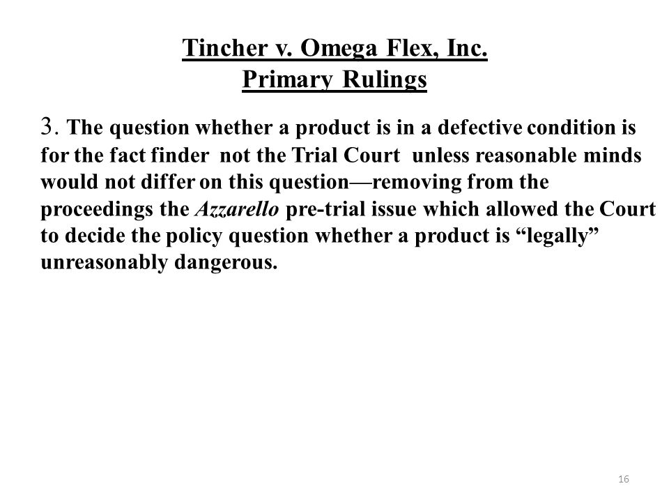 Tincher v. Omega Flex, Inc. Primary Rulings 16 3. The question whether a product is in a defective condition is for the fact finder not the Trial Cour