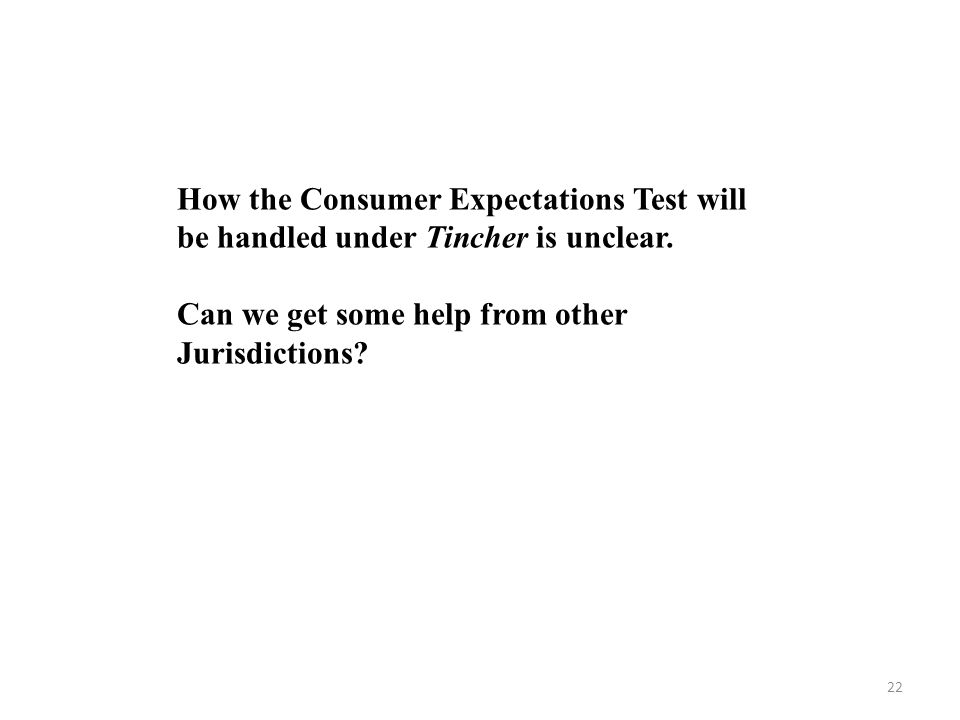22 How the Consumer Expectations Test will be handled under Tincher is unclear.