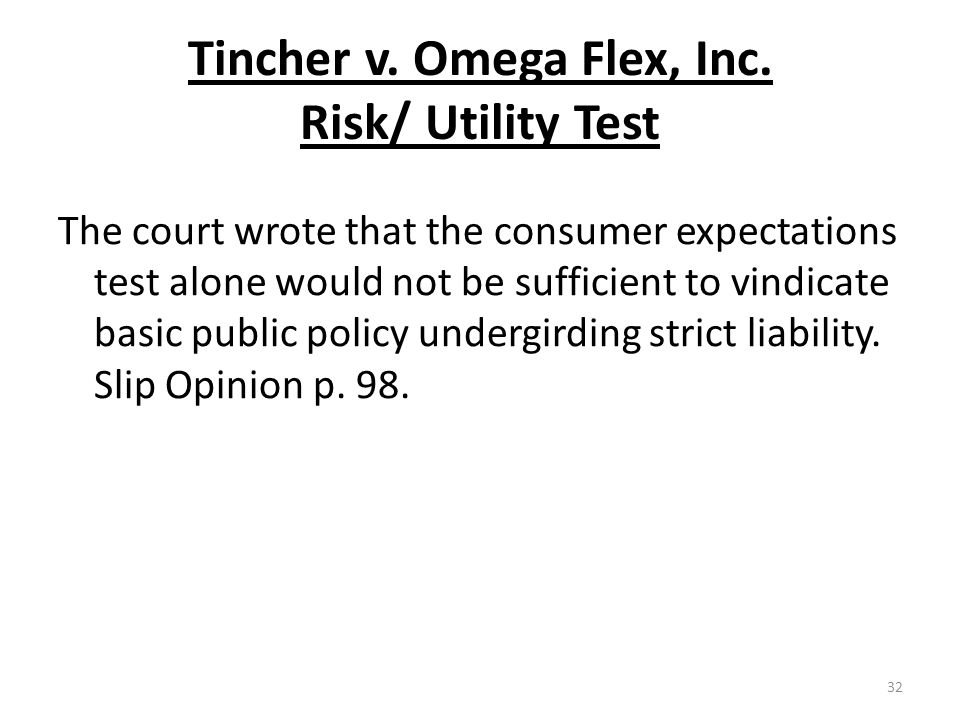 Tincher v. Omega Flex, Inc. Risk/ Utility Test The court wrote that the consumer expectations test alone would not be sufficient to vindicate basic pu