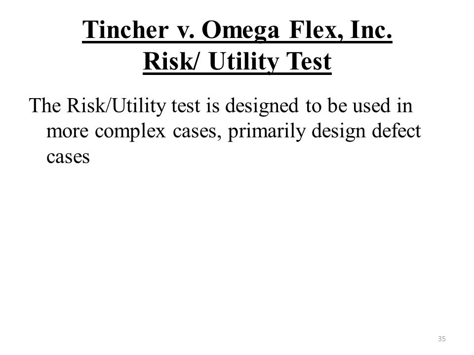 Tincher v. Omega Flex, Inc. Risk/ Utility Test The Risk/Utility test is designed to be used in more complex cases, primarily design defect cases 35