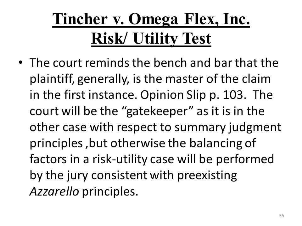 Tincher v. Omega Flex, Inc. Risk/ Utility Test The court reminds the bench and bar that the plaintiff, generally, is the master of the claim in the fi