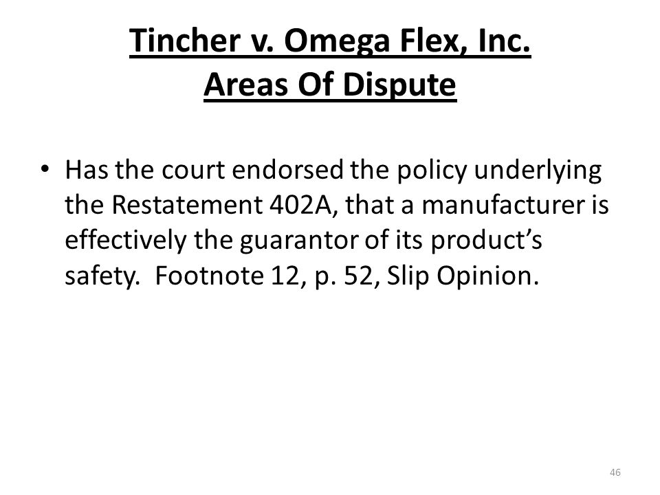 Tincher v. Omega Flex, Inc. Areas Of Dispute Has the court endorsed the policy underlying the Restatement 402A, that a manufacturer is effectively the