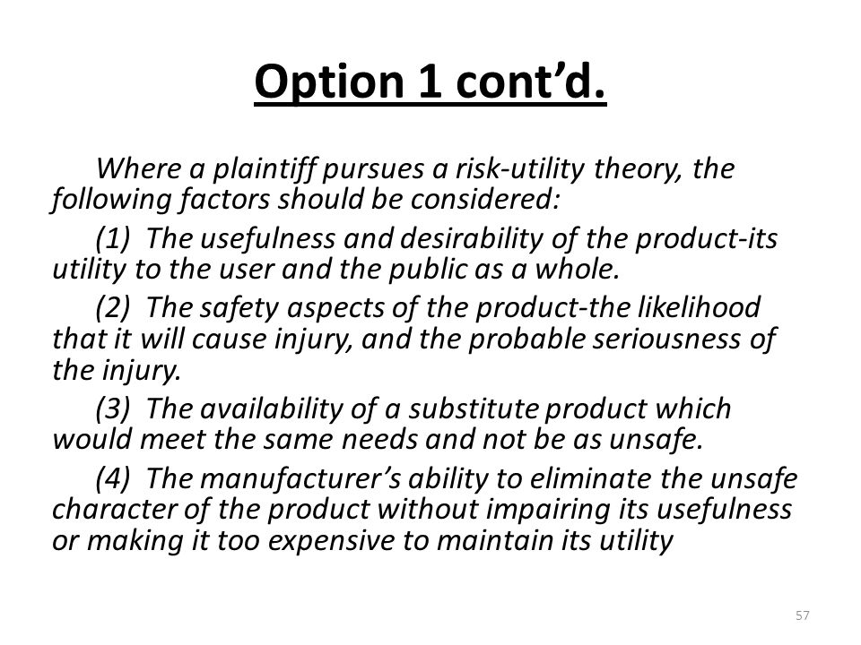 Option 1 cont'd. Where a plaintiff pursues a risk-utility theory, the following factors should be considered: (1) The usefulness and desirability of t