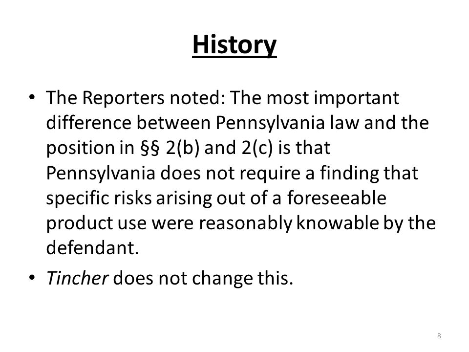 History The Reporters noted: The most important difference between Pennsylvania law and the position in §§ 2(b) and 2(c) is that Pennsylvania does not require a finding that specific risks arising out of a foreseeable product use were reasonably knowable by the defendant.