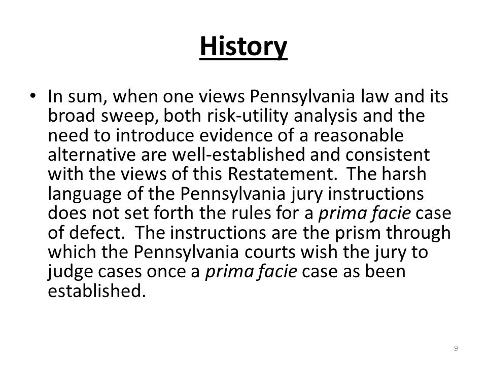 History In sum, when one views Pennsylvania law and its broad sweep, both risk-utility analysis and the need to introduce evidence of a reasonable alternative are well-established and consistent with the views of this Restatement.
