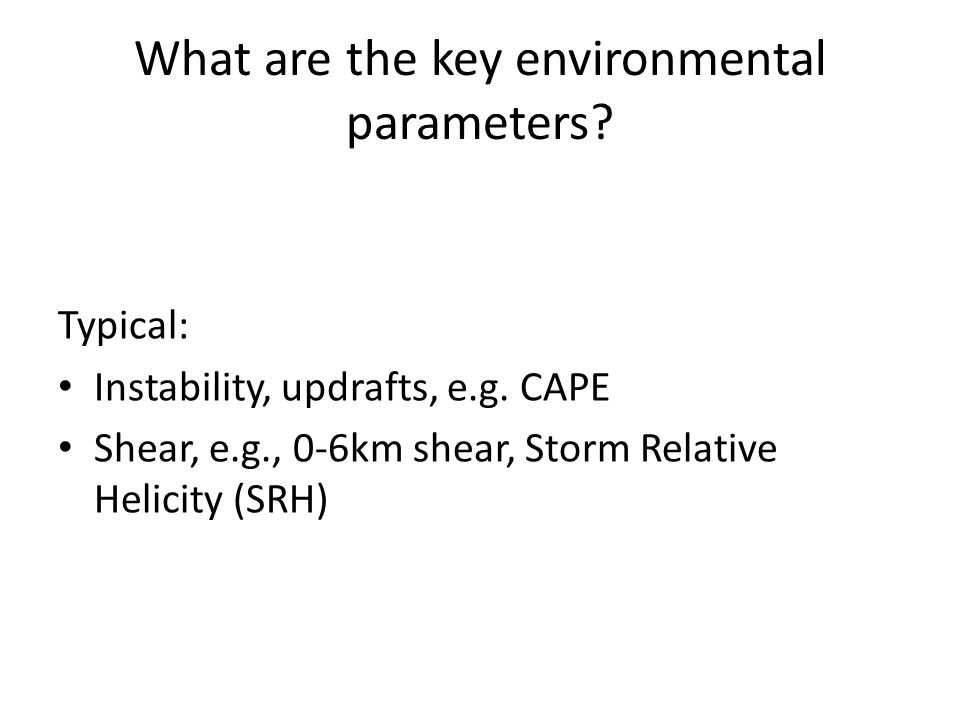 What are the key environmental parameters. Typical: Instability, updrafts, e.g.
