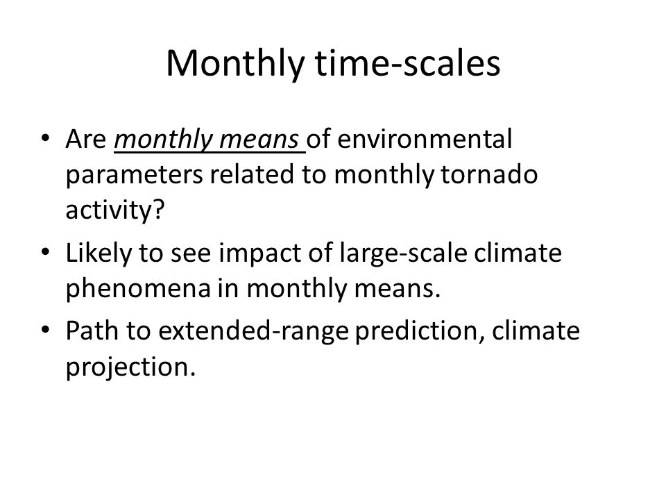 Monthly time-scales Are monthly means of environmental parameters related to monthly tornado activity? Likely to see impact of large-scale climate phe