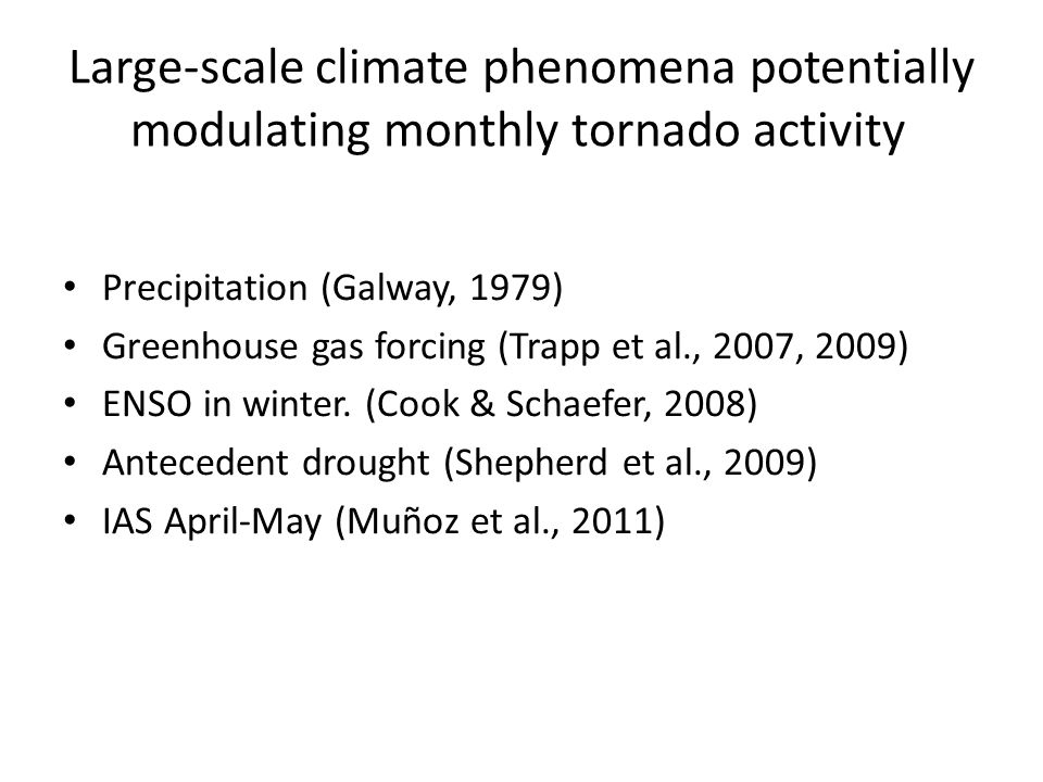 Large-scale climate phenomena potentially modulating monthly tornado activity Precipitation (Galway, 1979) Greenhouse gas forcing (Trapp et al., 2007, 2009) ENSO in winter.