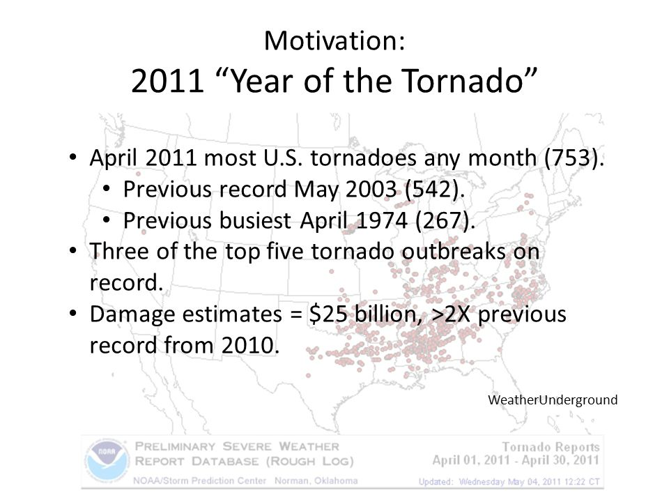 "Motivation: 2011 ""Year of the Tornado"" April 2011 most U.S. tornadoes any month (753). Previous record May 2003 (542). Previous busiest April 1974 (26"