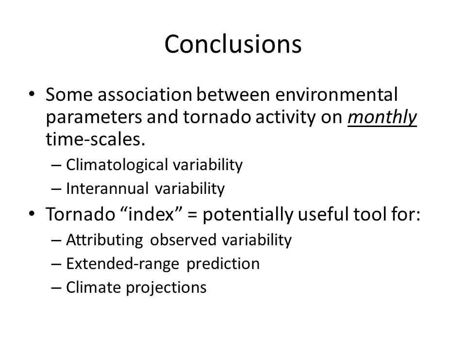Conclusions Some association between environmental parameters and tornado activity on monthly time-scales. – Climatological variability – Interannual