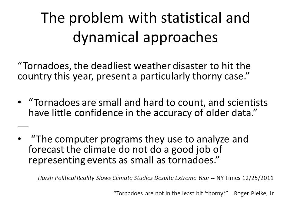 The problem with statistical and dynamical approaches Tornadoes, the deadliest weather disaster to hit the country this year, present a particularly thorny case. Tornadoes are small and hard to count, and scientists have little confidence in the accuracy of older data. The computer programs they use to analyze and forecast the climate do not do a good job of representing events as small as tornadoes. Harsh Political Reality Slows Climate Studies Despite Extreme Year -- NY Times 12/25/2011 Tornadoes are not in the least bit 'thorny.' -- Roger Pielke, Jr