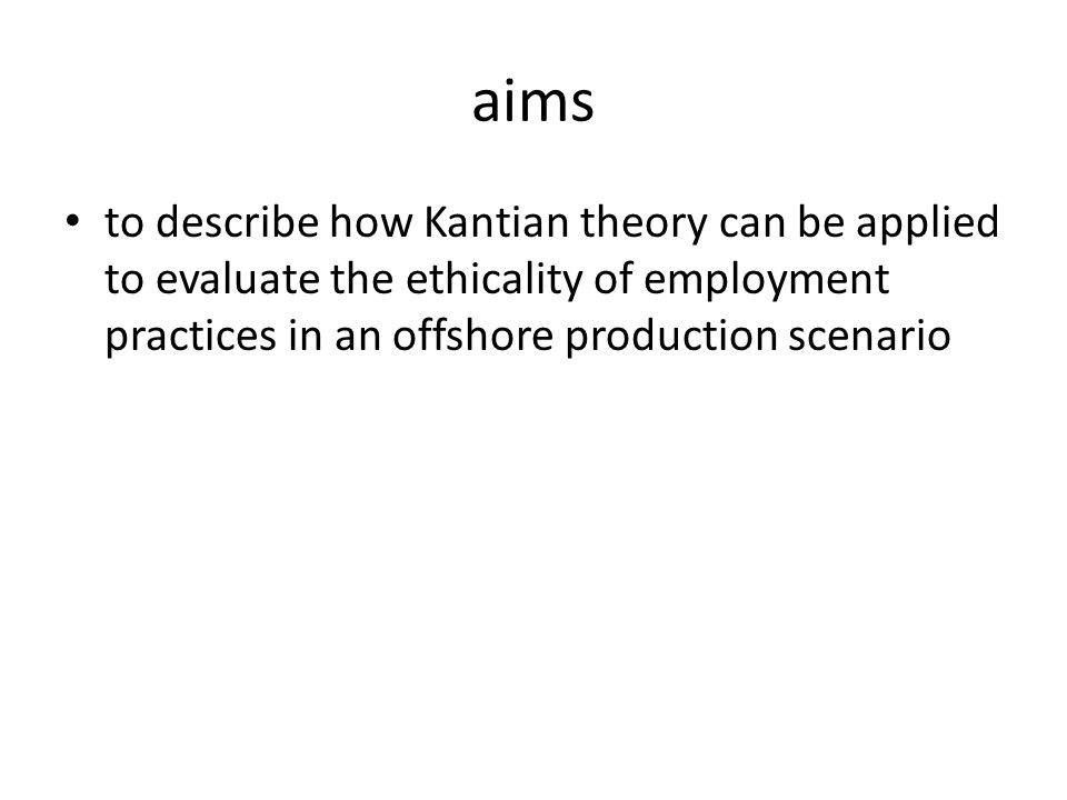 aims to describe how Kantian theory can be applied to evaluate the ethicality of employment practices in an offshore production scenario