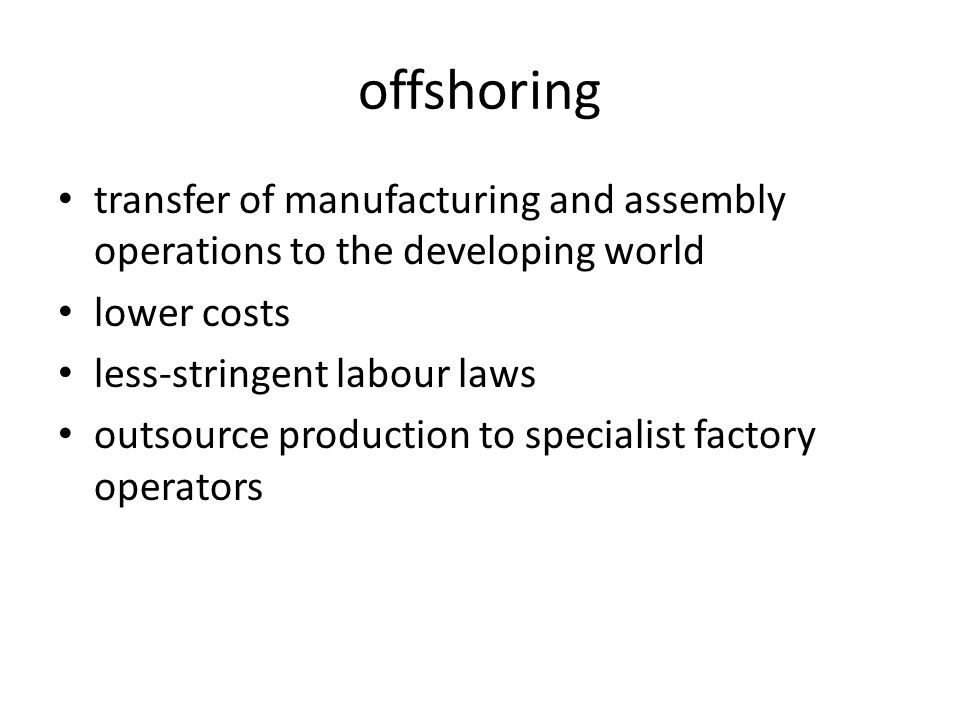 offshoring transfer of manufacturing and assembly operations to the developing world lower costs less-stringent labour laws outsource production to specialist factory operators