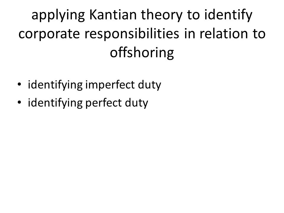applying Kantian theory to identify corporate responsibilities in relation to offshoring identifying imperfect duty identifying perfect duty