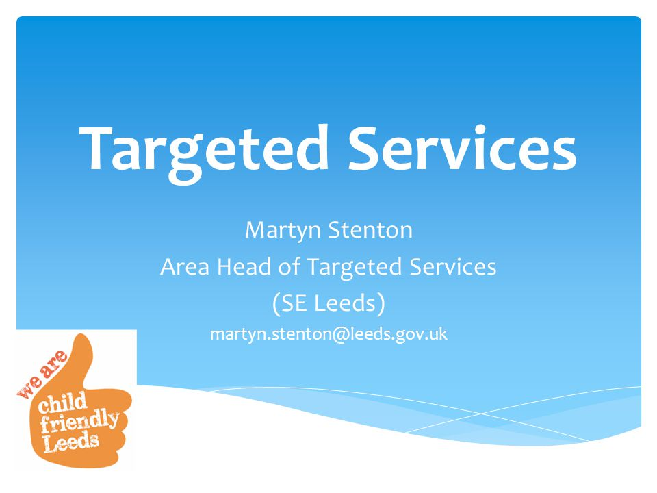 Targeted Services Martyn Stenton Area Head of Targeted Services (SE Leeds) martyn.stenton@leeds.gov.uk