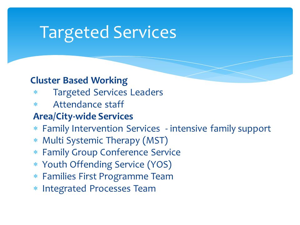 Cluster Based Working  Targeted Services Leaders  Attendance staff Area/City-wide Services  Family Intervention Services - intensive family support  Multi Systemic Therapy (MST)  Family Group Conference Service  Youth Offending Service (YOS)  Families First Programme Team  Integrated Processes Team Targeted Services