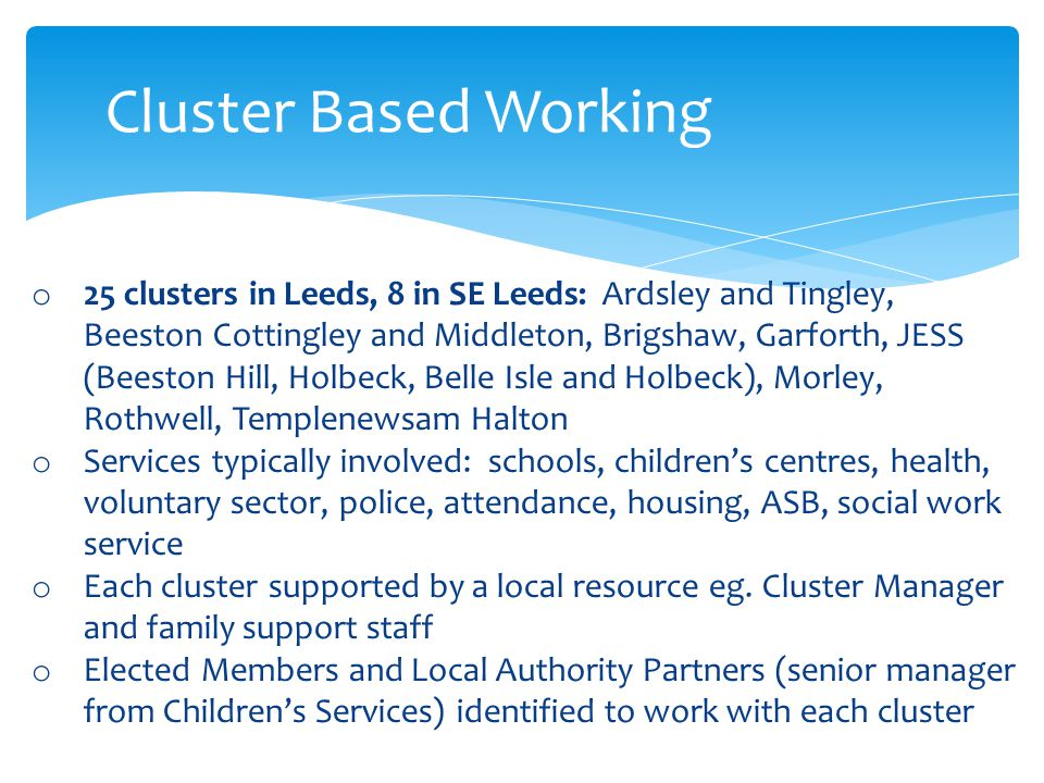 Cluster Based Working o 25 clusters in Leeds, 8 in SE Leeds: Ardsley and Tingley, Beeston Cottingley and Middleton, Brigshaw, Garforth, JESS (Beeston Hill, Holbeck, Belle Isle and Holbeck), Morley, Rothwell, Templenewsam Halton o Services typically involved: schools, children's centres, health, voluntary sector, police, attendance, housing, ASB, social work service o Each cluster supported by a local resource eg.