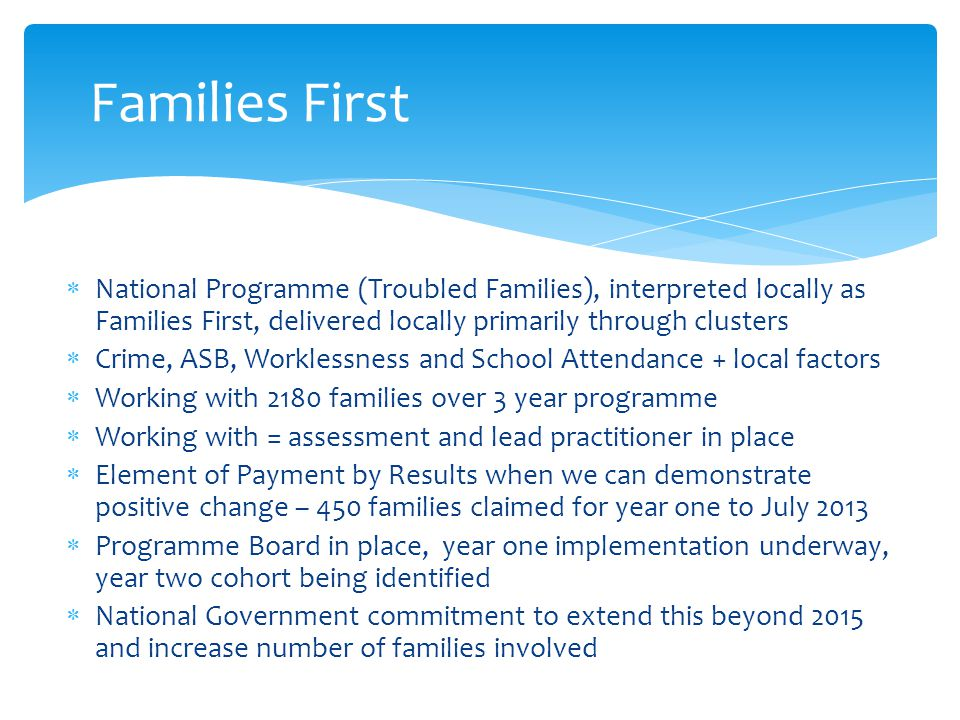  National Programme (Troubled Families), interpreted locally as Families First, delivered locally primarily through clusters  Crime, ASB, Worklessness and School Attendance + local factors  Working with 2180 families over 3 year programme  Working with = assessment and lead practitioner in place  Element of Payment by Results when we can demonstrate positive change – 450 families claimed for year one to July 2013  Programme Board in place, year one implementation underway, year two cohort being identified  National Government commitment to extend this beyond 2015 and increase number of families involved Families First