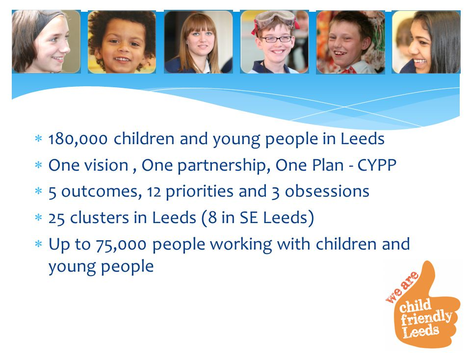  180,000 children and young people in Leeds  One vision, One partnership, One Plan - CYPP  5 outcomes, 12 priorities and 3 obsessions  25 clusters in Leeds (8 in SE Leeds)  Up to 75,000 people working with children and young people