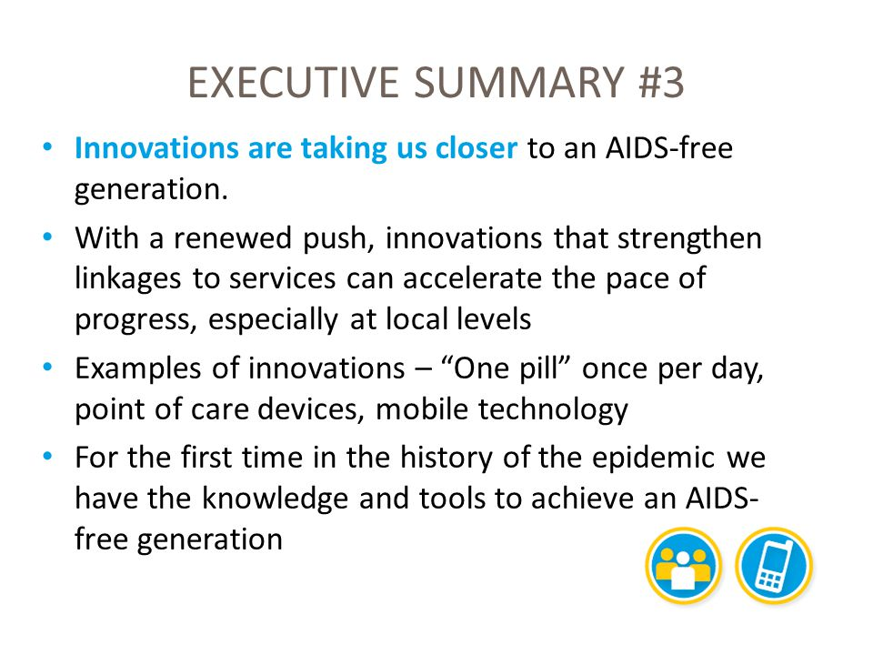 EXECUTIVE SUMMARY #3 Innovations are taking us closer to an AIDS-free generation. With a renewed push, innovations that strengthen linkages to service