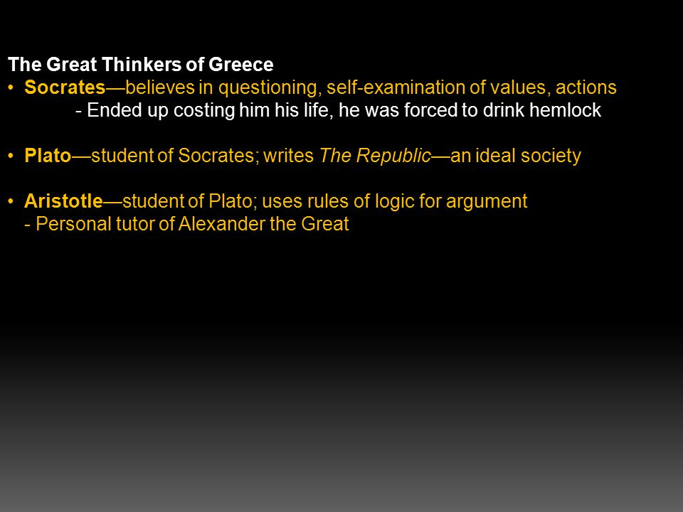 The Great Thinkers of Greece Socrates—believes in questioning, self-examination of values, actions - Ended up costing him his life, he was forced to drink hemlock Plato—student of Socrates; writes The Republic—an ideal society Aristotle—student of Plato; uses rules of logic for argument - Personal tutor of Alexander the Great