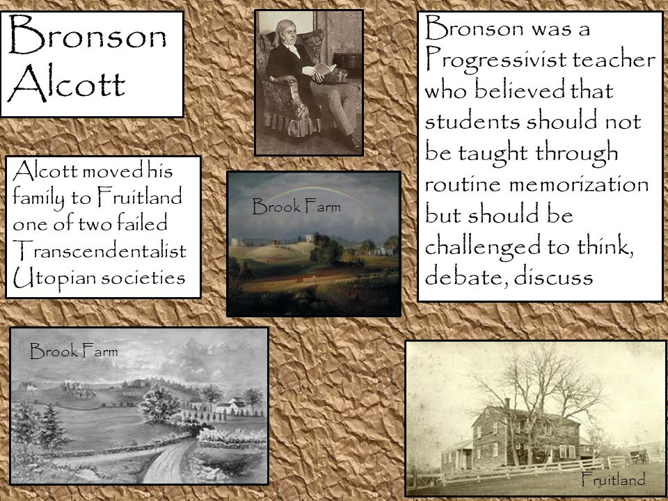 Bronson Alcott Bronson was a Progressivist teacher who believed that students should not be taught through routine memorization but should be challenged to think, debate, discuss Alcott moved his family to Fruitland one of two failed Transcendentalist Utopian societies Fruitland Brook Farm