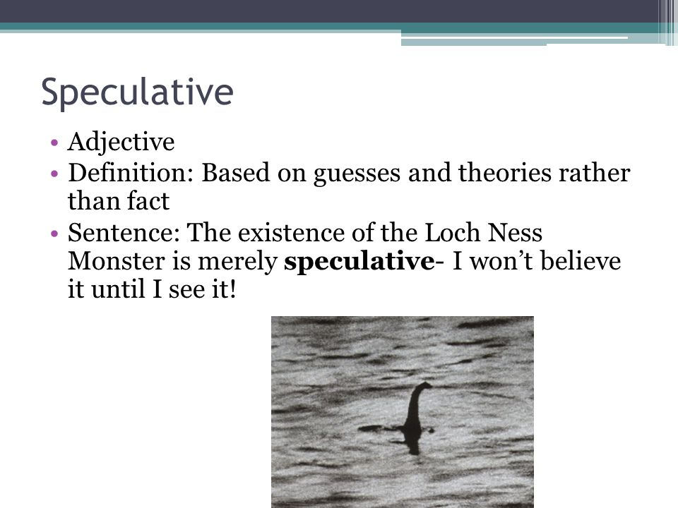 Speculative Adjective Definition: Based on guesses and theories rather than fact Sentence: The existence of the Loch Ness Monster is merely speculativ