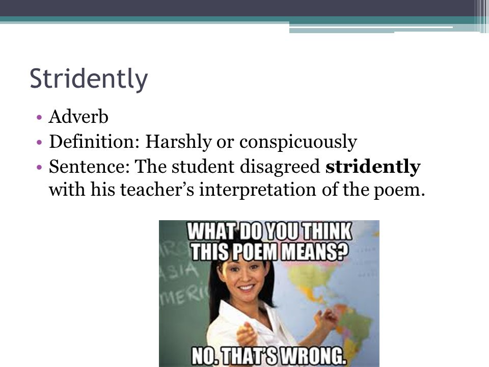 Stridently Adverb Definition: Harshly or conspicuously Sentence: The student disagreed stridently with his teacher's interpretation of the poem.